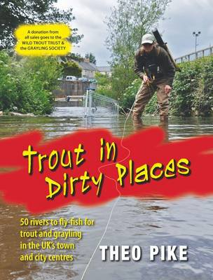 Trout In Dirty Places by Theo Pike